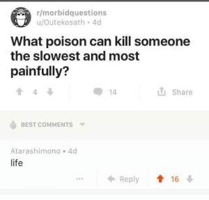 Life, Best, and Best Comments: r/morbidquestions  u/Outekosath 4d  What poison can kill someone  the slowest and most  painfully?  Share  14  BEST COMMENTS  Atarashimono 4d  life  t16  Reply