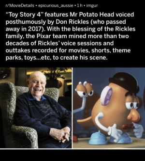 "Pretty wholesome by Pixar: r/MovieDetails epicurious_aussie 1 h imgur  ""Toy Story 4"" features Mr Potato Head voiced  posthumously by Don Rickles (who passed  away in 2017). With the blessing of the Rickles  family, the Pixar team mined more than two  decades of Rickles' voice sessions and  outtakes recorded for movies, shorts, theme  parks, toys...etc, to create his scene. Pretty wholesome by Pixar"