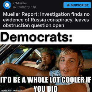 Reddit, Russia, and Conspiracy: r/Mueller  u/usatoday ld  +SUBSCRIBE  Mueller Report: Investigation finds no  evidence of Russia conspiracy, leaves  obstruction question open  Democrats:  ITD BE A WHOLE LOT COOLERIF  YOU DID  made with mematic Just for laughs guys, let's not get too feisty...