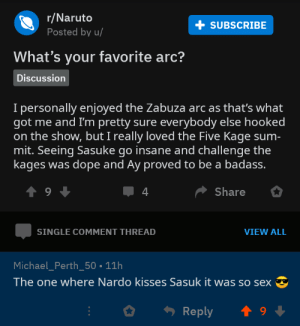Dope, Naruto, and Sex: r/Naruto  Posted by u/  SUBSCRIBE  What's your favorite arc?  Discussion  I personally enjoyed the Zabuza arc as that's what  got me and I'm pretty sure everybody else hooked  on the show, but I really loved the Five Kage sum-  mit. Seeing Sasuke go insane and challenge the  kages was dope and Ay proved to be a badass.  4  Share  SINGLE COMMENT THREAD  VIEW ALL  Michael_Perth_50 11h  The one where Nardo kisses Sasuk it was so sex It wae so sex