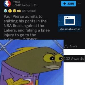 Finals, Los Angeles Lakers, and Nba: r/nba  +JOIN  u/24KobeGoat 2h  OC 102 Awards  Paul Pierce admits to  shitting his pants in the  NBA finals against the  Lakers, and faking a knee  injury to go to the  bathroomm [VIDE01  streamable.com  T,Share  102 Awards 102 awards on a post about Paul Pierce shitting his pantss