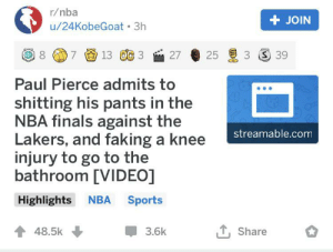Finals, Los Angeles Lakers, and Nba: r/nba  +JOIN  u/24KobeGoat 3h  13 OC 3  3 S 39  7  27  Paul Pierce admits to  shitting his pants in the  NBA finals against the  Lakers, and faking a knee  injury to go to the  bathroom [VIDEO]  streamable.com  NBA Sports  Highlights  48.5k  Share  3.6k Me irl