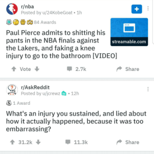 Finals, Los Angeles Lakers, and Nba: r/nba  Posted by u/24 KobeGoat 1h  +  OC 84 Awards  Paul Pierce admits to shitting his  pants in the NBA finals against  the Lakers, and faking a knee  injury to go to the bathroom [VIDEO]  OP  streamable.com  2.7k  Share  Vote  r/AskReddit  Posted by u/jcrewz  12h  S 1 Award  What's an injury you sustained, and lied about  how it actually happened, because it was too  embarrassing?  31.2k  11.3k  Share Right place wrong injury