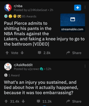 Finals, Los Angeles Lakers, and Nba: r/nba  Posted by u/24KobeGoat 2h  +  ОС 85 Awards  Paul Pierce admits to  shitting his pants in the  NBA finals against the  Lakers, and faking a knee injury to go to  the bathroom [VIDEO]  streamable.com  tVote  Share  2.8k  r/AskReddit  Posted by u/jcrewz  12h  S 1 Award  What's an injury you sustained, and  lied about how it actually happened,  because it was too embarrassing?  31.4k  Share  11.3k Bottom to top