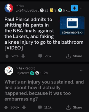 Finals, Los Angeles Lakers, and Nba: r/nba  +  u/24KobeGoat S 21 9 6  Paul Pierce admits to  shitting his pants in  the NBA finals against  the Lakers, and faking  knee injury to go to the bathroom  [VIDEO]  streamable.c  Vote  2.6k  Share  r/AskReddit  u/jcrewz S 12h  What's an injury you sustained, and  lied about how it actually  happened, because it was too  embarrassing?  30.6k  11.1k  Share opened up reddit and saw this