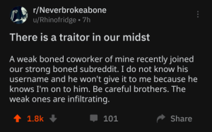Strong, Be Careful, and Mine: r/Neverbrokeabone  u/Rhinofridge 7h  There is a traitor in our midst  A weak boned coworker of mine recently joined  our strong boned subreddit. I do not know his  username and he won't give it to me because he  knows I'm on to him. Be careful brothers. The  weak ones are infiltrating.  t 1.8k  Share  101 Weak-boned madlad