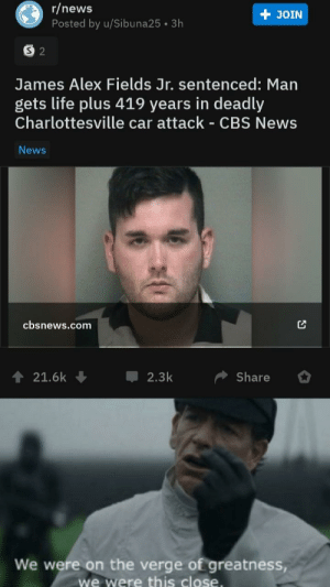 Life, News, and Cbs: r/news  JOIN  Posted by u/Sibuna25 3h  S 2  James Alex Fields Jr. sentenced: Man  gets life plus 419 years in deadly  Charlottesville car attack - CBS News  News  cbsnews.com  21.6k  2.3k  Share  We were on the verge of greatness,  we were this close. All they needed to do was add another year to his sentence...