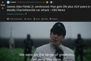 Life, News, and Cbs: r/news Posted by u/Sibuna25 14 hours ago  3 S4  75.5k  James Alex Fields Jr. sentenced: Man gets life plus 419 years in  deadly Charlottesville car attack - CBS News  cbsnews.com/news/...  7.9k Comments  Share Save Hide Report  We were on the verge of greatness  we were this close. Fuck Nazis