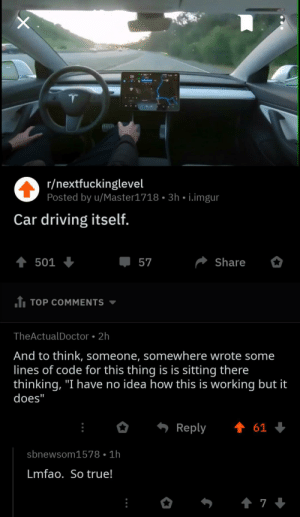 "Driving, True, and Imgur: r/nextfuckinglevel  Posted by u/Master1718 3h i.imgur  Car driving itself.  t 501  Share  57  J TOP COMMENTS  TheActualDoctor 2h  And to think, someone, somewhere wrote some  lines of code for this thing is is sitting there  thinking, ""I have no idea how this is working but it  does""  t 61  Reply  sbnewsom1578 1h  Lmfao. So true!  t 7 pretty much."