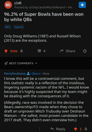 This was deleted from r/NFL (tbh I dont trust the OP's intentions) but it would be cool if we could talk about this fr: r/nfl  NFL  Posted by u/OnlyCanDoMyJobRetard • 9m  REDDIT  96.2% of Super Bowls have been won  by white QBs  NFL Sports  Only Doug Williams (1987) and Russell Wilson  (2013) are the exceptions.  ↑ Vote  Share  BEST COMMENTS  MartyDesklamp 2• Bears • Now  I know this will be a controversial comment, but  this statistic really is a reflection of the insidious,  lingering systemic racism of the NFL. I would know  because it's highly suspected that my team might  be dealing with the consequences of it.  (Allegedly, race was involved in the decision the  Bears ownership/FO made when they chose to  draft an unproven Mitch Trubusky over Deshaun  Watson -- the safest, most proven candidate in the  2017 draft. They didn't even interview him.)  Reply This was deleted from r/NFL (tbh I dont trust the OP's intentions) but it would be cool if we could talk about this fr