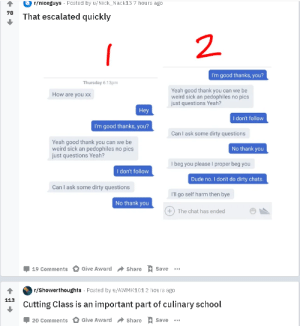 Dude, School, and Weird: r/niceguys Posted by u/Nick_Nack13 7 hours ago  78  That escalated quickly  I'm good thanks, you?  Thursday 6:13pm  Yeah good thank you can we be  weird sick an pedophiles no pics  just questions Yeah?  How are you xx  Hey  I don't follow  I'm good thanks, you?  Can I ask some dirty questions  Yeah good thank you can we be  weird sick an pedophiles no pics  just questions Yeah?  No thank you  Ibeg you please I proper beg you  I don't follow  Dude no. I don't do dirty chats.  Can I ask some dirty questions  I'll go self harm then bye  No thank you  +) The chat has ended  Share Save  Give Award  19 Comments  r/Showerthoughts Posted by u/AWMK101 2 hours ago  113  Cutting Class is an important part of culinary school  Share Save  Give Award  20 Comments Dark Comedy: Search Results for Cutting Classes Come Right After a Post for Self-Harm