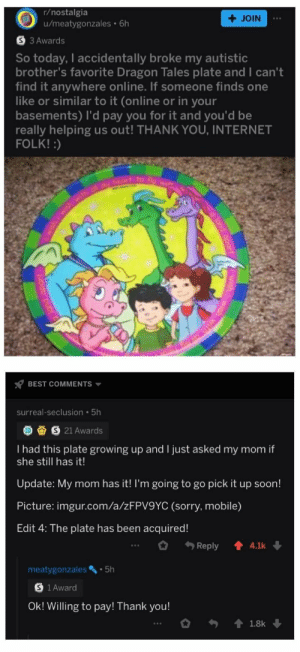 Dragon Tales, Growing Up, and Internet: r/nostalgia  u/meatygonzales 6h  + JOIN  S 3 Awards  So today, I accidentally broke my autistic  brother's favorite Dragon Tales plate and I can't  find it anywhere online. If someone finds one  like or similar to it (online or in your  basements) I'd pay you for it and you'd be  really helping us out! THANK YOU, INTERNET  FOLK!:)  wish,iwish with dl heort fo F wi  BEST COMMENTS  surreal-seclusion 5h  S 21 Awards  I had this plate growing up and I just asked my mom if  she still has it!  Update: My mom has it! I'm going to go pick it up soon!  Picture: imgur.com/a/ZFPV9YC (sorry, mobile)  Edit 4: The plate has been acquired!  Reply  4.1k  5h  meatygonzales  1 Award  Ok! Willing to pay! Thank you!  1.8k A round of applause to this guy with the plate
