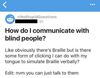"""Memes, Shit, and Genius: r/NoStupidQuestions  8h  How do I communicate with  blind people?  Like obviously there's Braille but is there  some form of clicking I can do with my  tongue to simulate Braille verbally?  Edit: nvm you can just talk to them <p>o shit what a genius via /r/memes <a href=""""http://ift.tt/2HMLjf0"""">http://ift.tt/2HMLjf0</a></p>"""