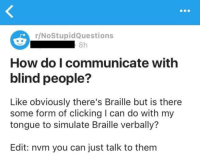 """Memes, How To, and How: r/NoStupidQuestions  8h  How do I communicate with  blind people?  Like obviously there's Braille but is there  some form of clicking I can do with my  tongue to simulate Braille verbally?  Edit: nvm you can just talk to them <p>How to communicate with blind people? via /r/memes <a href=""""https://ift.tt/2HdoDmg"""">https://ift.tt/2HdoDmg</a></p>"""