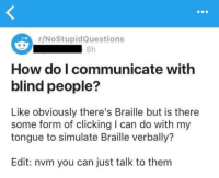 Funny, Memes, and Tumblr: r/NoStupidQuestions  8h  How do I communicate with  blind people?  Like obviously there's Braille but is there  some form of clicking I can do with my  tongue to simulate Braille verbally?  Edit: nvm you can just talk to them Funny Memes. Updated Daily! ⇢ FunnyJoke.tumblr.com 😀
