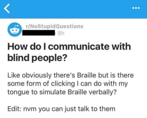 MeIRL, How, and Can: r/NoStupidQuestions  8h  How do I communicate with  blind people?  Like obviously there's Braille but is there  some form of clicking I can do with my  tongue to simulate Braille verbally?  Edit: nvm you can just talk to them meirl