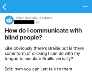 Tumblr, Blog, and How To: r/NoStupidQuestions  8h  How do I communicate with  blind people?  Like obviously there's Braille but is there  some form of clicking I can do with my  tongue to simulate Braille verbally?  Edit: nvm you can just talk to them memehumor:  How to communicate with blind people.