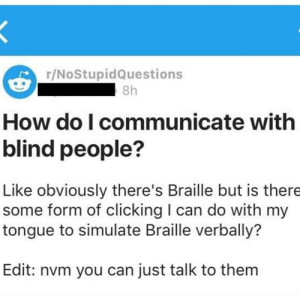 Tumblr, Blog, and Http: r/NoStupidQuestions  8h  How do I communicate with  blind people?  Like obviously there's Braille but is there  some form of clicking I can do with my  tongue to simulate Braille verbally?  Edit: nvm you can just talk to them memehumor:  Mensa