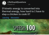 Anaconda, Energy, and Chicken: r/NoStupidQuestions  Posted bv  8h  If kinetic energy is converted into  thermal energy, how hard to I have to  slap a chicken to cook it?  Learning Discussion  SPEECH 100 Asking the right questions here