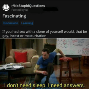 Sex, Masturbation, and Sleep: r/NoStupidQuestions  Posted by u/  Fascinating  Discussion Learning  If you had sex with a clone of yourself would, that be  gay, incest or masturbation  CIT Y  I don't need sleep. I need answers. I NEED ANSWERS!
