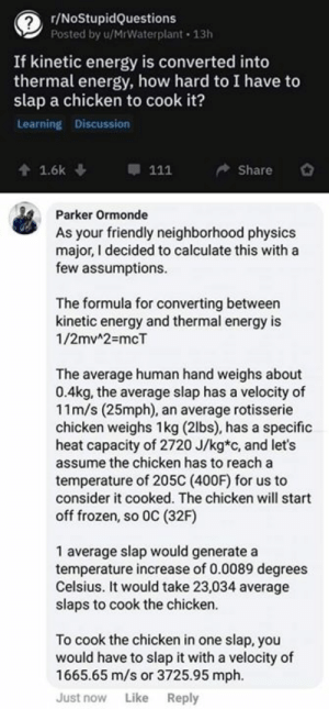 Energy, Frozen, and Chicken: r/NoStupidQuestions  Posted by u/MrWaterplant 13h  If kinetic energy is converted into  thermal energy, how hard to I have to  slap a chicken to cook it?  Learning Discussion  會1.6k ↓ . 111 Share 。  Parker Ormonde  As your friendly neighborhood physics  major, I decided to calculate this with a  few assumptions  The formula for converting between  kinetic energy and thermal energy is  1/2mv42-mcT  The average human hand weighs about  0.4kg, the average slap has a velocity of  11m/s (25mph), an average rotisserie  chicken weighs 1kg (2lbs), has a specific  heat capacity of 2720 J/kg*c, and let's  assume the chicken has to reach a  temperature of 205C (400F) for us to  consider it cooked. The chicken will start  off frozen, so 0C (32F)  1 average slap would generate a  temperature increase of 0.0089 degrees  Celsius. It would take 23,034 average  slaps to cook the chicken.  To cook the chicken in one slap, you  would have to slap it with a velocity of  1665.65 m/s or 3725.95 mph.  Just now Like Reply Check out all our engineering apparel/mug/sticker designs we have! A perfect gift for your fellow engineers and engineering students: http://bit.ly/2A6lHql