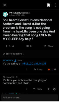 Head, True, and National Anthem: r/NoStupidQuestions  u/LordHSM 2h  NO  STUPID  QUESTIONS  So I heard Soviet Unions National  Anthem and I loved it.But the  problem is the song is not going  from my head.lts been one day And  I keep hearing that song-EVEN IN  MY SLEEPAny help?  3  8  Share  BEST COMMENTS  BA3HENOVNow  It's the calling of r/FULLCOMMUNISM  Reply 1  78cheese93 2h  t's Time you embrace the true glory of  Communism and Stalin.  Reply  Add a comment