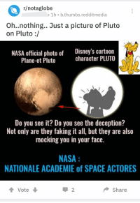 Nasa, Tumblr, and Blog: r/notaglobe  1h b.thumbs.redditmedia  Oh..nothing.. Just a picture of Pluto  on Pluto :/  NASA official photo of Disney's cartoon  character PLUTO  Plane-et Pluto  Do you see it? Do you see the deception?  Not only are they faking it all, but they are also  mocking you in your face.  NASA  NATIONALE ACADEMIE of SPACE ACTORES  t Vote  2  Share memehumor:  They're reaching a new level