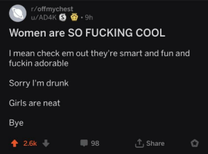Drunk, Fucking, and Girls: r/offmychest  Women are SO FUCKING COOL  I mean check em out they're smart and fun and  fuckin adorable  Sorry I'm drunk  Girls are neat  Bye  會  2.6k  98  T, Share Wholesome drunk guy