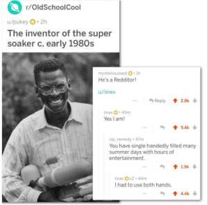 Memes, Nasa, and Tumblr: r/OldSchoolCool  u/pukey 2h  lhe inventor of the super  soaker c. early 1980s  mysteriousseal .1h  He's a Redditor  u/linex  .Reply 2.8k  inex 49m  Yes I am!  5.4k  vip_remedy 47m  You have single handedly filled many  summer days with hours of  entertainment.  linex x2 44m  I had to use both hands.  4.4k bisexualscotty: positive-memes: Wholesome Super soaker inventor! His name is Lonnie Johnson and he used to work at NASA! More from the same thread: