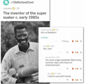 https://t.co/GiPbtkcNA7: r/OldSchoolCool  u/pukey 2h  The inventor of the super  soaker c. early 1980s  mysteriousseal O 1h  He's a Redditor!  u/linex  Reply 2.8k  linex 49m  Yes I am!  5.4k  vip_remedy 47m  You have single handedly filled many  summer days with hours of  entertainment.  1.9k  linex x2-44m  I had to use both hands.  4.4k https://t.co/GiPbtkcNA7