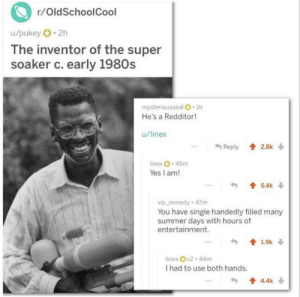 The inventor to the super soaker responds to a photo of himself! Found on r/Mademesmile: r/OldSchoolCool  u/pukey 2h  The inventor of the super  soaker c. early 1980s  mysteriousseal O 1h  He's a Redditor!  u/linex  Reply 2.8k  linex 49m  Yes I am!  5.4k  vip remedy 47m  You have single handedly filled many  summer days with hours of  entertainment.  19k  linex x2 44m  I had to use both hands.  4.4k The inventor to the super soaker responds to a photo of himself! Found on r/Mademesmile