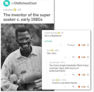 Wholesome Super soaker inventor!: r/OldSchoolCool  u/pukey 2h  The inventor of the super  soaker c. early 1980s  mysteriousseal O 1h  He's a Redditor!  u/linex  Reply 2.8k  linex 49m  Yes I am!  5.4k  vip remedy 47m  You have single handedly filled many  summer days with hours of  entertainment.  19k  linex x2 44m  I had to use both hands.  4.4k Wholesome Super soaker inventor!