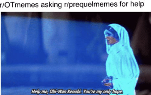 They must come: r/OTmemes asking r/prequelmemes for help  Help me, Obi-Wan Kenobi. You're my only hope They must come