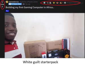 White guilt starterpack: r/pcmasterrace · Posted by u/Passion_Gamer  H PC Master Race  34 Awards from J_AK_I...  12  O1 day ago  125k  Building my first Gaming Computer in Africa..  Box  6ESS9 V6lq  RTVRADID  White guilt starterpack White guilt starterpack