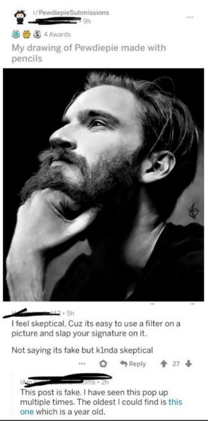 Fake, Pop, and Old: r/PewdiepieSubmissions  9h  4Awards  My drawing of Pewdiepie made with  pencils  .5h  I feel skeptical, Cuz its easy to use a filter on a  picture and slap your signature on it.  Not saying its fake but klnda skeptical  ...。勺Reply 會27 ↓  This post is fake. I have seen this pop up  multiple times. The oldest I could find is this  one which is a year old This drawing of Pewds is a stolen, overused photo.