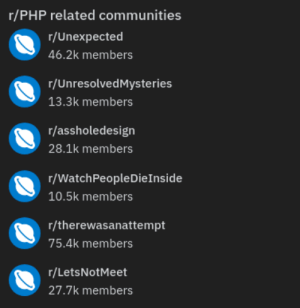 Related PHP subreddits: r/PHP related communities  r/Unexpected  46.2k members  r/UnresolvedMysteries  13.3k members  r/assholedesign  28.1k members  r/WatchPeopleDieInside  10.5k members  r/therewasanattempt  75.4k members  r/LetsNotMeet  27.7k members Related PHP subreddits