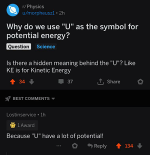 "Medal well deserved: r/Physics  u/morpheuszi 2h  Why do we use ""U"" as the symbol for  potential energy?  Question  Science  Is there a hidden meaning behind the ""U""? Like  KE is for Kinetic Energy  TShare  t34  37  BEST COMMENTS  Lostinservice 1h  1 Award  Because ""U"" have a lot of potential!  134  Reply Medal well deserved"