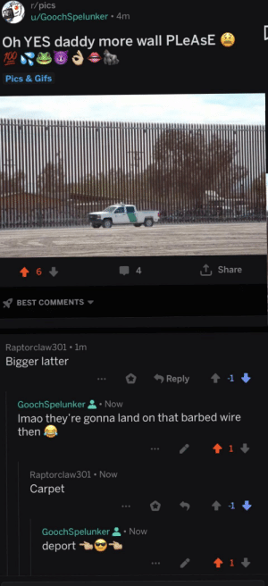 Best, Gifs, and Best Comments: r/pics  u/GoochSpelunker. 4m  Oh YES daddy more wall PLeAsE  Pics& Gifs  6  4  Share  BEST COMMENTS ▼  Raptorclaw301 . 1m  Bigger latter  GoochSpelunker Now  Imao they're gonna land on that barbed wire  then  Raptorclaw301 Now  Carpet  GoochSpelunker 요 . Now  deport YES DADDY 😫😈😤💦💯🌶👀