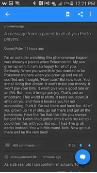 "Cute, Memes, and Money: r/pokemongo  A message from a parent to all of you PoGo  players  CosmicPube  13 hours ago  I'm an outsider watching this phenomenon happen.I  was already a parent when Pokemon hit. My son  grew up with it. I am so happy for all of you  Seriously. When you were little, you wanted to be  Pokemon trainers when you grew up and we all  scoffed and thought, How cute."" But now look. You  are all living that dream. It won't make you money. It  won't pay your bills. It won't give you a good rate on  an IRA. But I see, it brings you joy. That's just as  important. This world is shitty. It tears you down, it  shits on you and then it berates you for not  succeeding. Fuck it. Go out there and have fun. All of  you grown up 10 yr olds, go out there and get all the  pokemons. Have the fun that the little you always  longed for. I wish I had gotten into it with my kid so l  could feel this with you. But no... I had 4 yu gi oh  decks instead. You win this round, kids. Now go out  there and be the very best!  402 comments  3139 會  ultrasuperman1001 12 hours ago  As a 26 year old I can confirm I'm actually 10"
