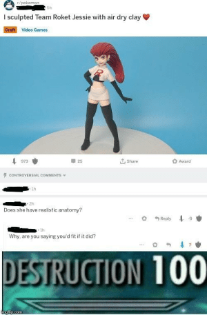 Anaconda, Video Games, and Videos: r/pokeno  5h  I sculpted Team Roket Jessie with air dry clay  Craft Video Games  25  ut, share  Award  973  CONTROVERSIAL COMMENTS  1h  . 2h  Does she have realistic anatomy?  . 1h  Why, are you saying you'd fit if it did?  DESTRUCTION 100 That's an oof from me chief