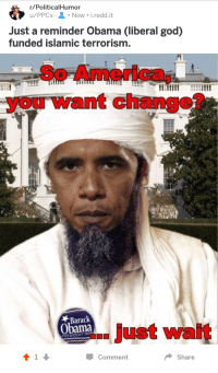 America, God, and Obama: r/PoliticalHumor  u/PPCx-Now i.redd.it  Just a reminder Obama (liberal god)  funded islamic terrorism.  So America,  you want change?  Barack  Obama  ..just wait  PHESIDENT 2  Comment  Share