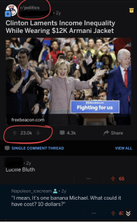 """Politics, Taken, and Banana: r/politics  2  Clinton Laments Income Inequality  While Wearing $12K Armani Jacket  MBaryelinten.com  Fighting for us  freebeacon.com  23.0k  4.3k  Share  SINGLE COMMENT THREAD  VIEW ALL  2y  Lucille Bluth  會65  Napoleon_icecream 2y  """"I mean, It's one banana Michael. What could it  have cost? 10 dollars?"""""""