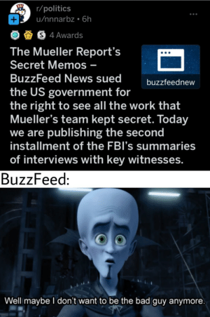 Buzzfeed making a 180?: r/politics  u/nnnarbz 6h  +  S4 Awards  The Mueller Report's  Secret Memos -  BuzzFeed News sued  buzzfeednew  the US government for  the right to see all the work that  Mueller's team kept secret. Today  we are publishing the second  installment of the FBI's summaries  of interviews with key witnesses.  BuzzFeed:  Well maybe I don't want to be the bad guy anymore Buzzfeed making a 180?