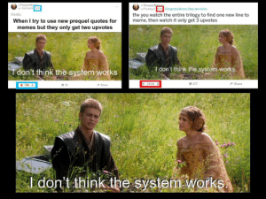 Ironic, Meme, and Memes: r/PrequelM  u/-Kaonashi  r/PrequelMam  u/Flubby210h Congratulations, they are twins.  it  to fnone new line to  Ironic.  tfw you watch the entire trilogy to find one new line to  meme, then watch it only get 3 upvotes  When I try to use new prequel quotes for  memes but they only get two upvotes  I don't think the system-works  don't think the system works  34.6k  are  70  Shar  don't think the system Works Ironic