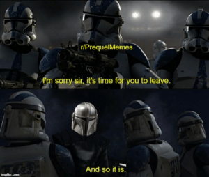 Finding out The Mandalorian isn't a prequel: r/PrequelMemes  A'm sorry sir, it's time for you to leave.  And so it is.  imgflip.com Finding out The Mandalorian isn't a prequel