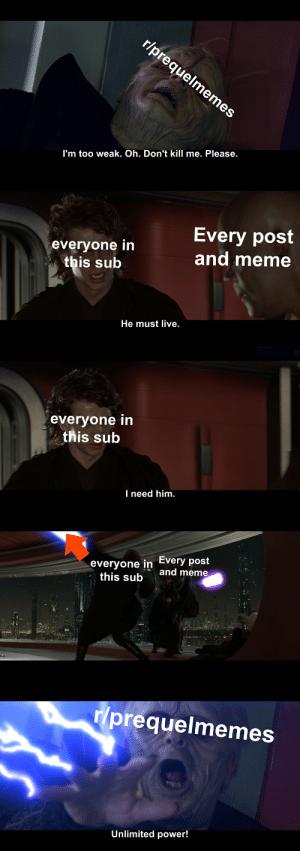 Meme, Live, and Power: r/prequelmemes  I'm too weak. Oh. Don't kill me. Please.  Every post  and meme  everyone in  this sub  He must live.  everyone in  this sub  I need him.  everyone in Every post  this sub  and meme  r/prequelmemes  Unlimited power! What have we done?