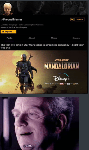 Disney, Ironic, and Memes: r/PrequelMemes  JOINED  1108,683 Younglings 6,902 Collecting Fine Additions  Memes of the Star Wars Prequels  Explore  Posts  About  Menu  Rooms  The first live-action Star Wars series is streaming on Disney+. Start your  free trial!  STAR WARS  THE  MANDALORIAN  DiSNEPt  PIXAR +MARVEL+T D  Ironic. Ironic
