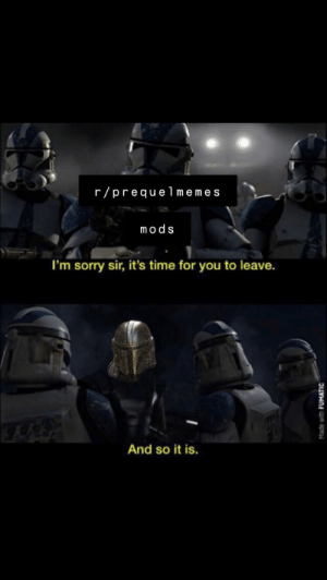 Mandalorian memes being banned from the sub 19 BBY: r/prequelmemes  mods  I'm sorry sir, it's time for you to leave.  And so it is.  Made with FUMATIC Mandalorian memes being banned from the sub 19 BBY