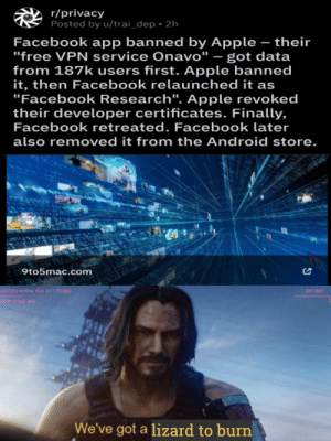 """Android, Apple, and Facebook: r/privacy  Posted by u/trai_dep - 2h  Facebook app banned by Apple - their  """"free VPN service Onavo"""" - got data  from 187k users first. Apple banned  it, then Facebook relaunched it as  """"Facebook Research"""". Apple revoked  their developer certificates. Finally,  Facebook retreated. Facebook later  also removed it from the Android store.  9to5mac.com  RDTECH HYDRA VER 21:22.003  BID 302  STEM SETUP NAV  We've got a lizard to burn Wake up"""