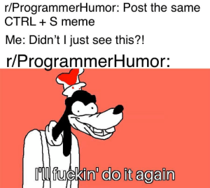 Let's just put this on a cronjob: r/ProgrammerHumor: Post the same  CTRL S meme  Me: Didn't I just see this?!  r/ProgrammerHumor:  Ml fuckin' do it again Let's just put this on a cronjob
